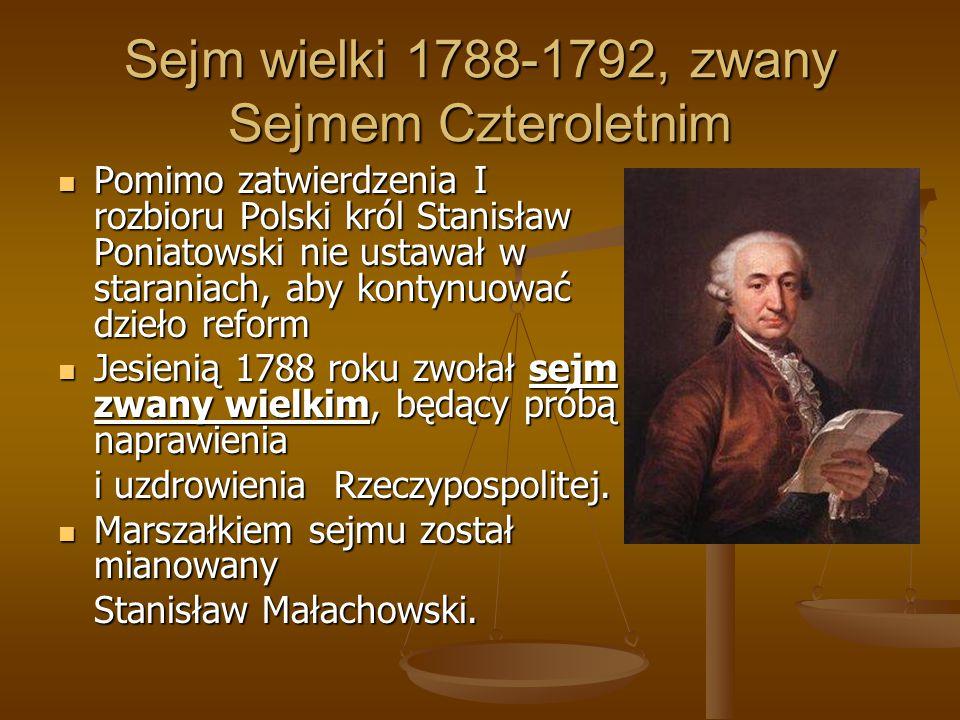 Sejm wielki 1788-1792, zwany Sejmem Czteroletnim Pomimo zatwierdzenia I rozbioru Polski król Stanisław Poniatowski nie ustawał w staraniach, aby konty