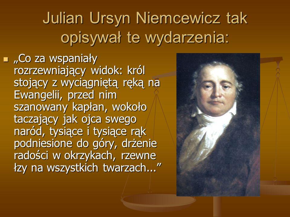 """Julian Ursyn Niemcewicz tak opisywał te wydarzenia: """"Co za wspaniały rozrzewniający widok: król stojący z wyciągniętą ręką na Ewangelii, przed nim sza"""
