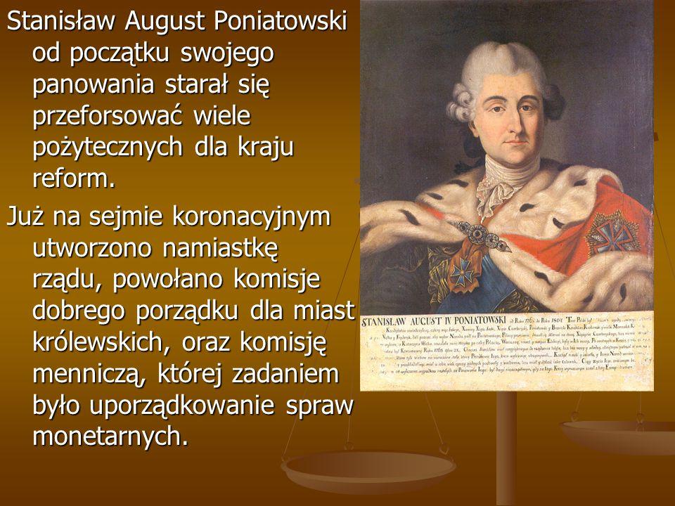Stanisław August Poniatowski od początku swojego panowania starał się przeforsować wiele pożytecznych dla kraju reform. Już na sejmie koronacyjnym utw
