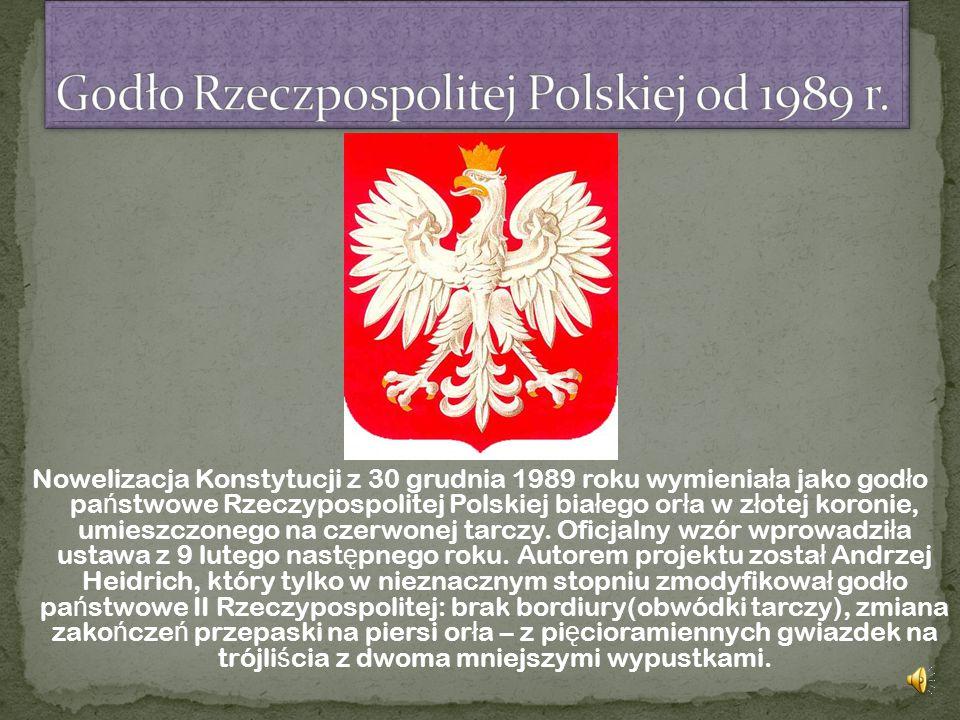 Nowelizacja Konstytucji z 30 grudnia 1989 roku wymienia ł a jako god ł o pa ń stwowe Rzeczypospolitej Polskiej bia ł ego or ł a w z ł otej koronie, umieszczonego na czerwonej tarczy.