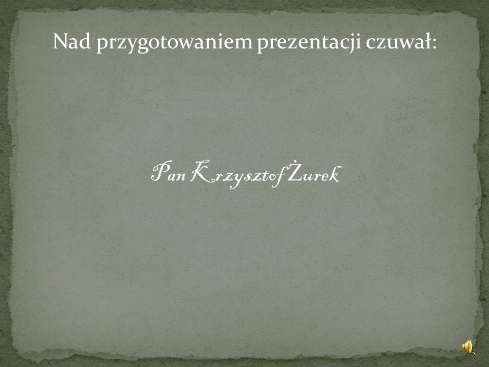 Nad przygotowaniem prezentacji czuwał: Pan Krzysztof Ż urek