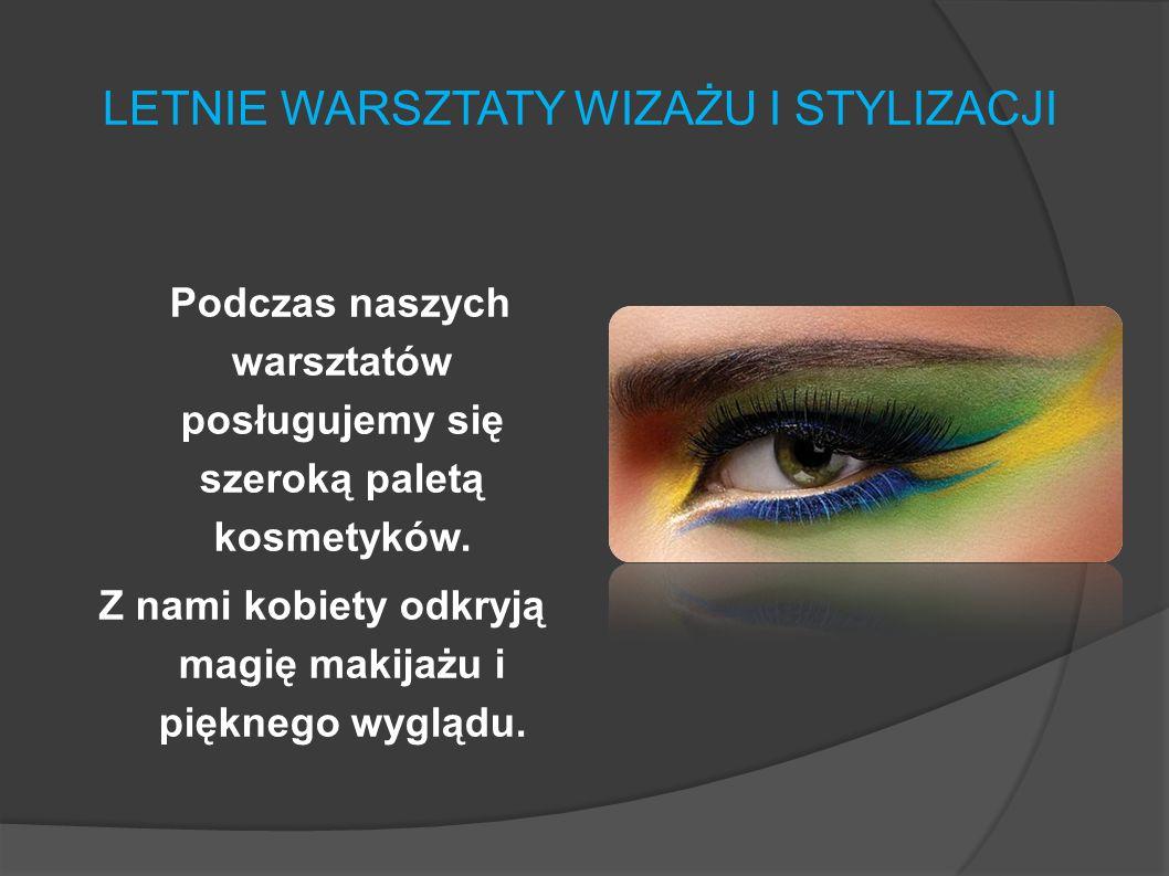 LETNIE WARSZTATY WIZAŻU I STYLIZACJI Podczas naszych warsztatów posługujemy się szeroką paletą kosmetyków.