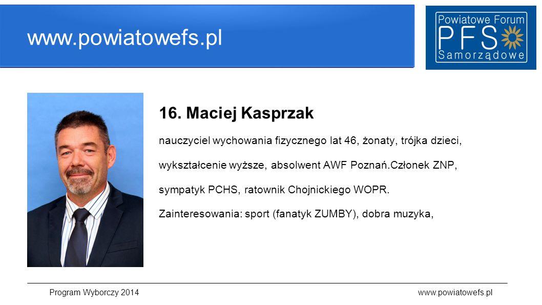 www.powiatowefs.pl 16. Maciej Kasprzak nauczyciel wychowania fizycznego lat 46, żonaty, trójka dzieci, wykształcenie wyższe, absolwent AWF Poznań.Czło