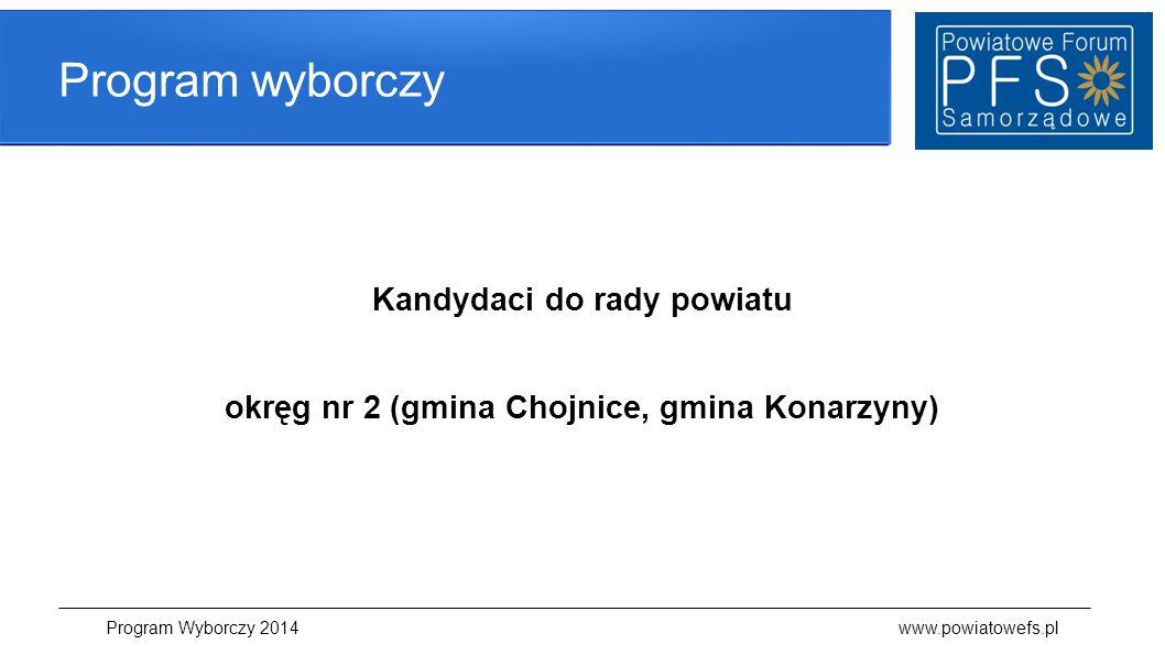 Program wyborczy Kandydaci do rady powiatu okręg nr 2 (gmina Chojnice, gmina Konarzyny) Program Wyborczy 2014 www.powiatowefs.pl