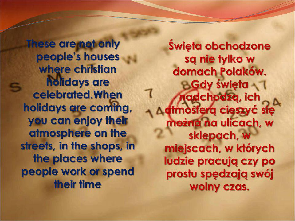 These are not only people's houses where christian holidays are celebrated.When holidays are coming, you can enjoy their atmosphere on the streets, in the shops, in the places where people work or spend their time Święta obchodzone są nie tylko w domach Polaków.