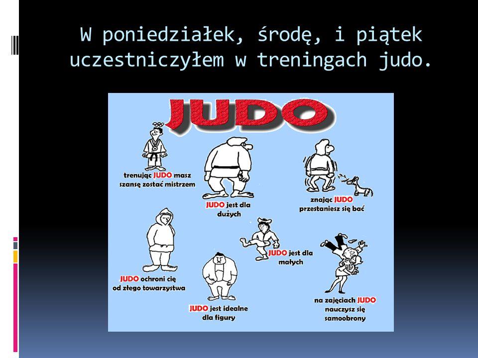W poniedziałek, środę, i piątek uczestniczyłem w treningach judo.