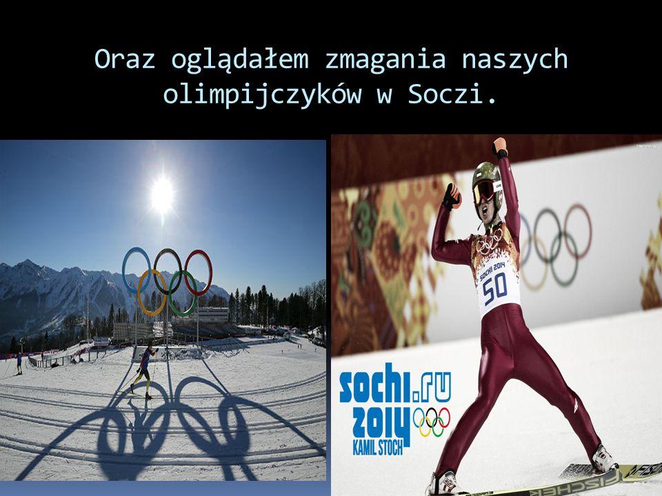 Oraz oglądałem zmagania naszych olimpijczyków w Soczi.