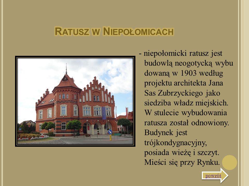 - niepołomicki ratusz jest budowlą neogotycką wybu dowaną w 1903 według projektu architekta Jana Sas Zubrzyckiego jako siedziba władz miejskich. W stu