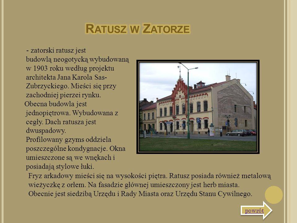 - zatorski ratusz jest budowlą neogotycką wybudowaną w 1903 roku według projektu architekta Jana Karola Sas- Zubrzyckiego. Mieści się przy zachodniej