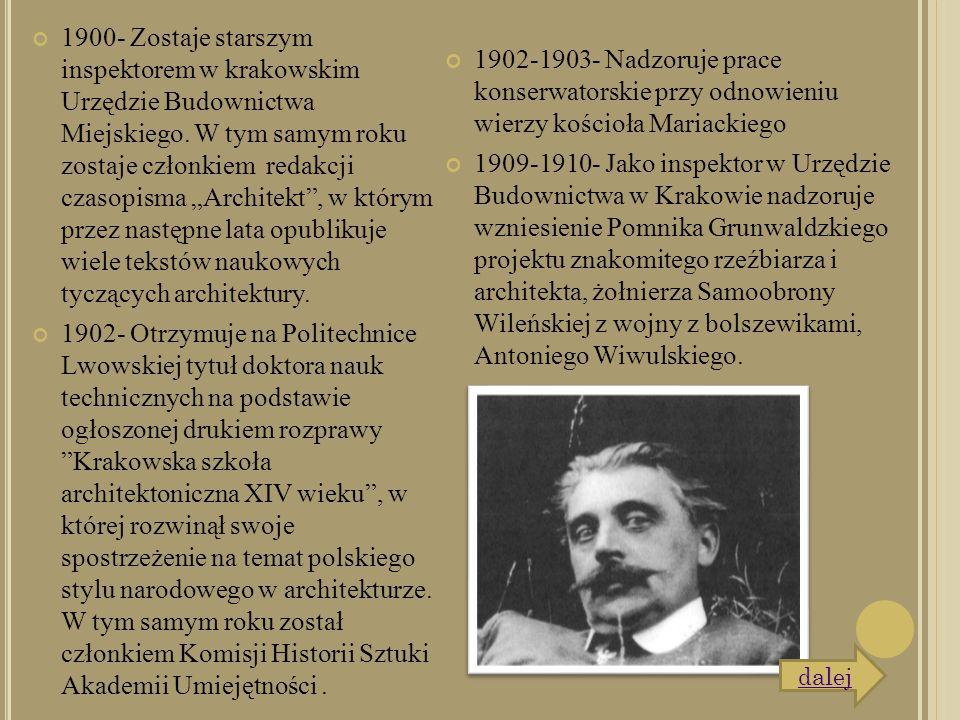 """1900- Zostaje starszym inspektorem w krakowskim Urzędzie Budownictwa Miejskiego. W tym samym roku zostaje członkiem redakcji czasopisma """"Architekt"""", w"""