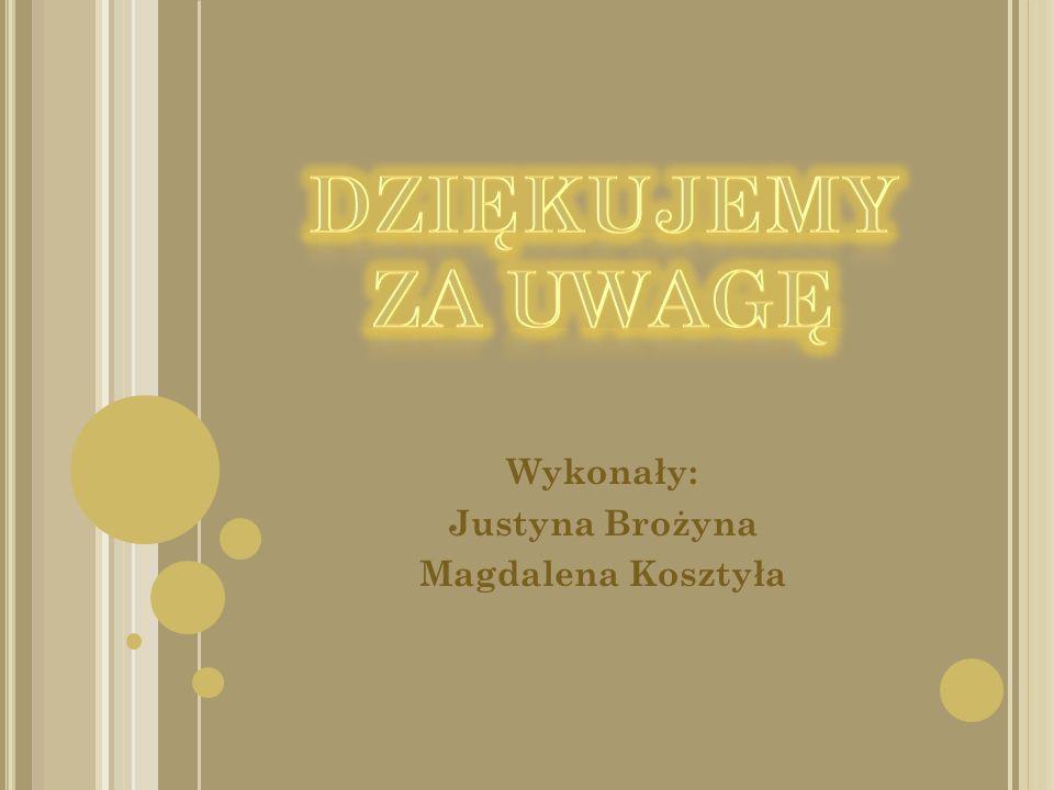 Wykonały: Justyna Brożyna Magdalena Kosztyła
