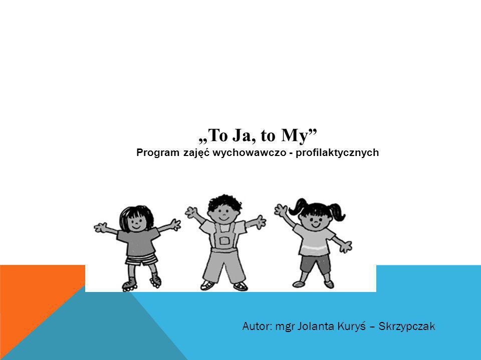 """""""To Ja, to My"""" Program zajęć wychowawczo - profilaktycznych Autor: mgr Jolanta Kuryś – Skrzypczak"""