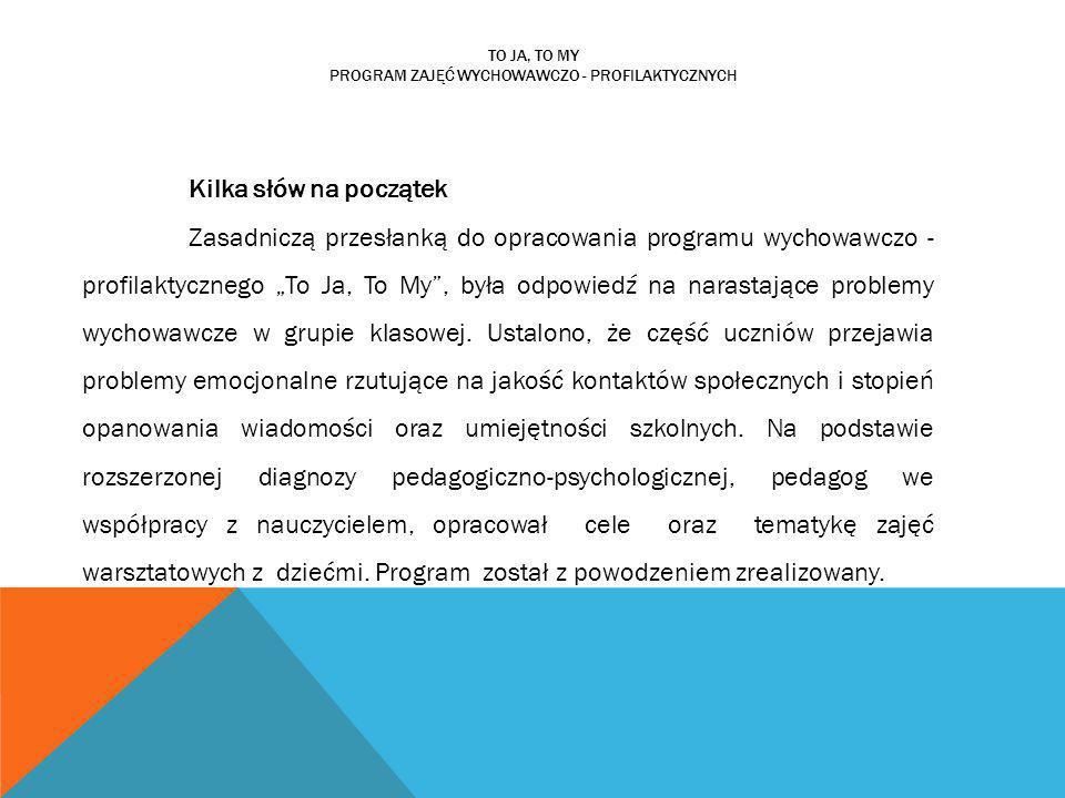 TO JA, TO MY PROGRAM ZAJĘĆ WYCHOWAWCZO - PROFILAKTYCZNYCH Kilka słów na początek Zasadniczą przesłanką do opracowania programu wychowawczo - profilakt