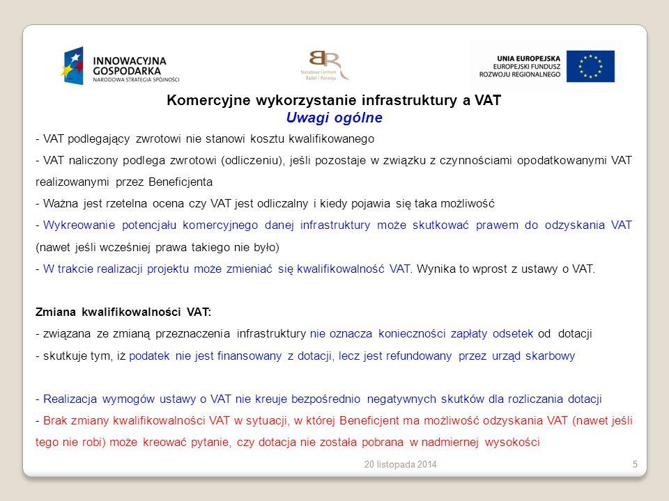 20 listopada 20145 55 Komercyjne wykorzystanie infrastruktury a VAT Uwagi ogólne - VAT podlegający zwrotowi nie stanowi kosztu kwalifikowanego - VAT n