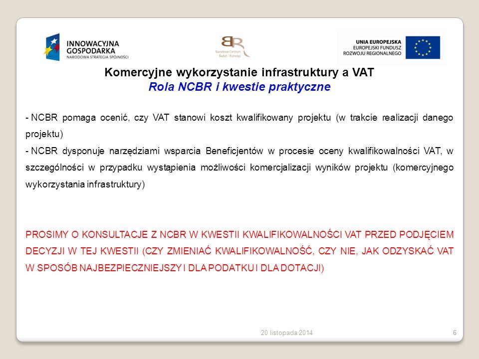 20 listopada 20146 6 Komercyjne wykorzystanie infrastruktury a VAT Rola NCBR i kwestie praktyczne - NCBR pomaga ocenić, czy VAT stanowi koszt kwalifik