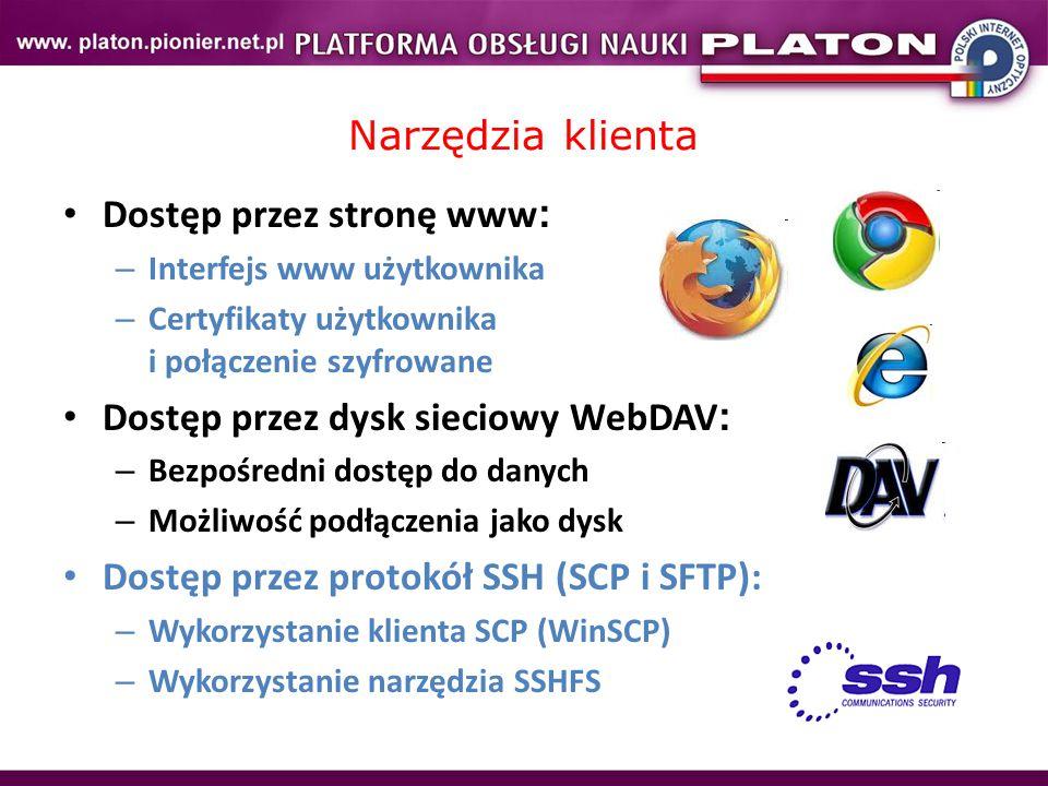 Narzędzia klienta Dostęp przez stronę www : – Interfejs www użytkownika – Certyfikaty użytkownika i połączenie szyfrowane Dostęp przez dysk sieciowy WebDAV : – Bezpośredni dostęp do danych – Możliwość podłączenia jako dysk Dostęp przez protokół SSH (SCP i SFTP): – Wykorzystanie klienta SCP (WinSCP) – Wykorzystanie narzędzia SSHFS