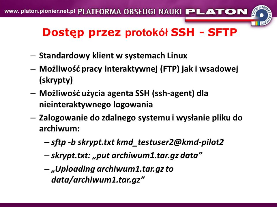 """Dostęp przez protokół SSH - SFTP – Standardowy klient w systemach Linux – Możliwość pracy interaktywnej (FTP) jak i wsadowej (skrypty) – Możliwość użycia agenta SSH (ssh-agent) dla nieinteraktywnego logowania – Zalogowanie do zdalnego systemu i wysłanie pliku do archiwum: – sftp -b skrypt.txt kmd_testuser2@kmd-pilot2 – skrypt.txt: """"put archiwum1.tar.gz data – """"Uploading archiwum1.tar.gz to data/archiwum1.tar.gz"""