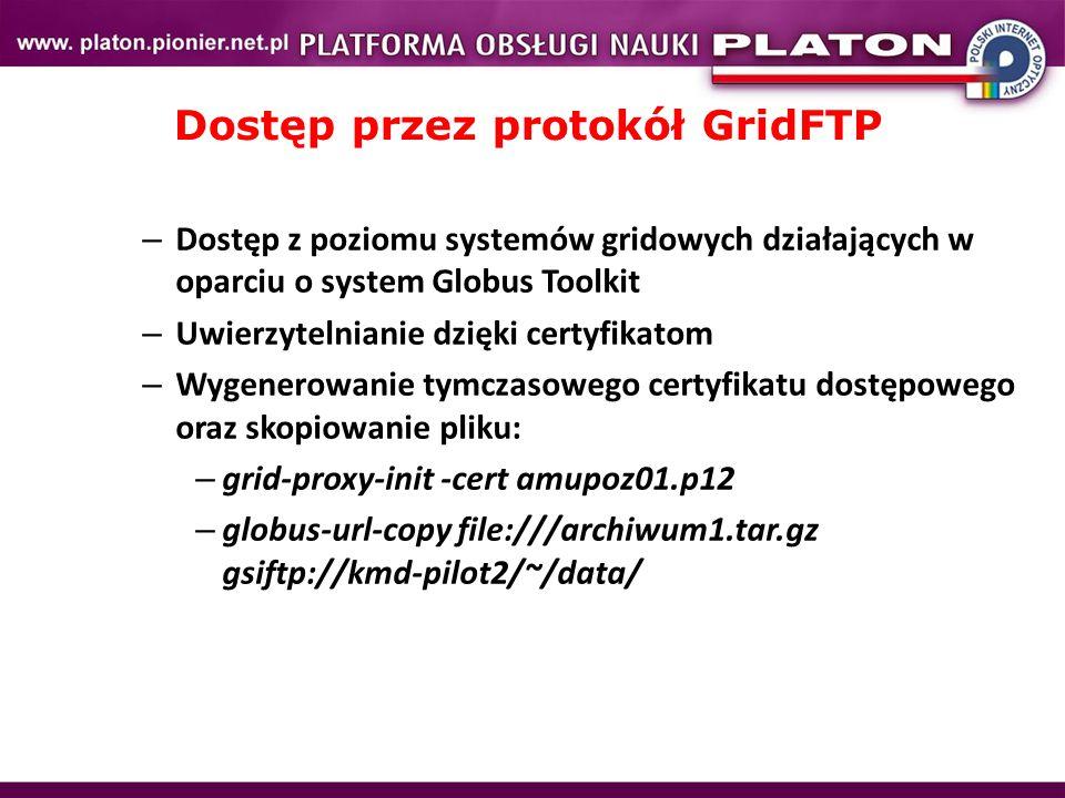 Dostęp przez protokół GridFTP – Dostęp z poziomu systemów gridowych działających w oparciu o system Globus Toolkit – Uwierzytelnianie dzięki certyfikatom – Wygenerowanie tymczasowego certyfikatu dostępowego oraz skopiowanie pliku: – grid-proxy-init -cert amupoz01.p12 – globus-url-copy file:///archiwum1.tar.gz gsiftp://kmd-pilot2/~/data/