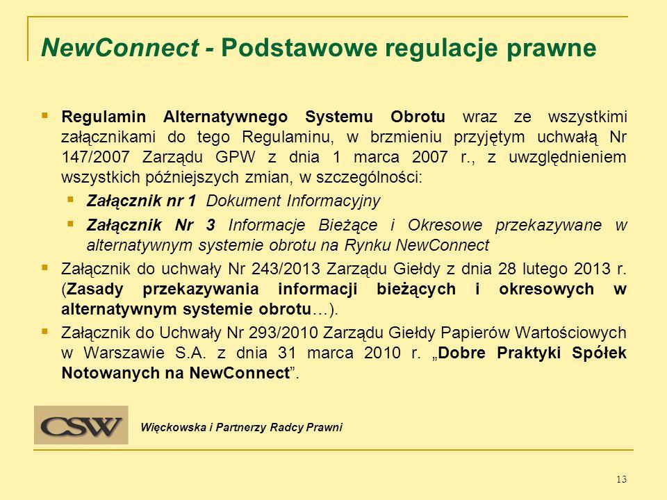 NewConnect - Podstawowe regulacje prawne  Regulamin Alternatywnego Systemu Obrotu wraz ze wszystkimi załącznikami do tego Regulaminu, w brzmieniu przyjętym uchwałą Nr 147/2007 Zarządu GPW z dnia 1 marca 2007 r., z uwzględnieniem wszystkich późniejszych zmian, w szczególności:  Załącznik nr 1 Dokument Informacyjny  Załącznik Nr 3 Informacje Bieżące i Okresowe przekazywane w alternatywnym systemie obrotu na Rynku NewConnect  Załącznik do uchwały Nr 243/2013 Zarządu Giełdy z dnia 28 lutego 2013 r.