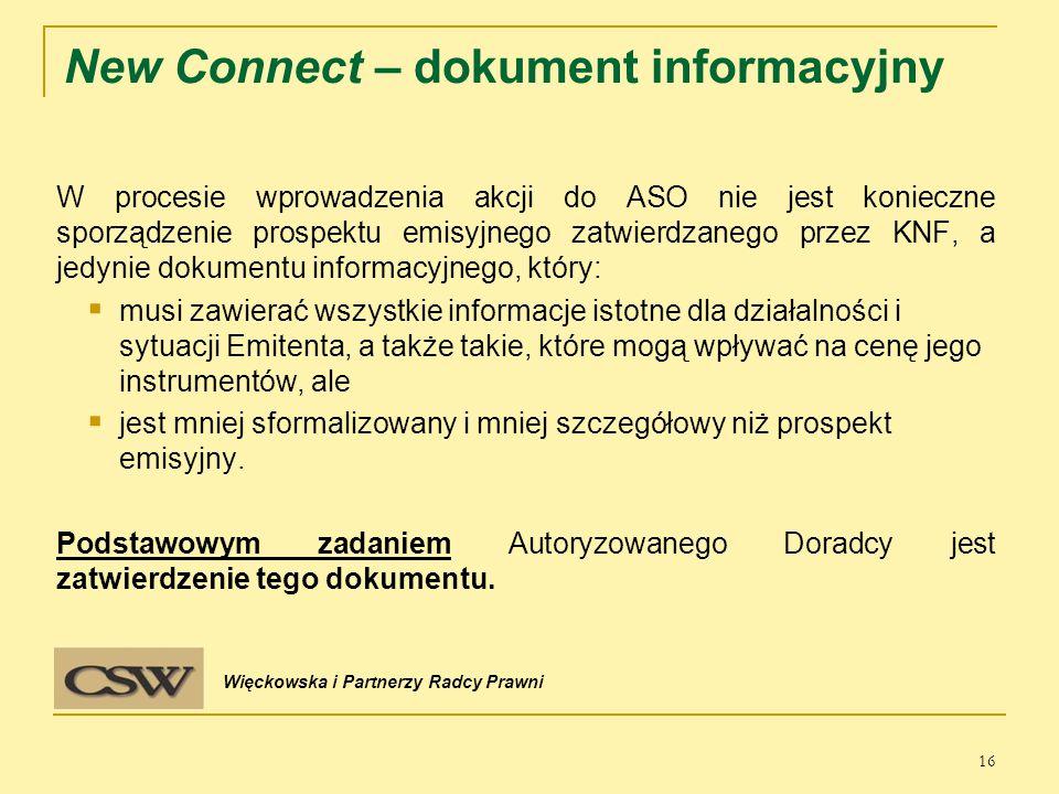 New Connect – dokument informacyjny W procesie wprowadzenia akcji do ASO nie jest konieczne sporządzenie prospektu emisyjnego zatwierdzanego przez KNF, a jedynie dokumentu informacyjnego, który:  musi zawierać wszystkie informacje istotne dla działalności i sytuacji Emitenta, a także takie, które mogą wpływać na cenę jego instrumentów, ale  jest mniej sformalizowany i mniej szczegółowy niż prospekt emisyjny.