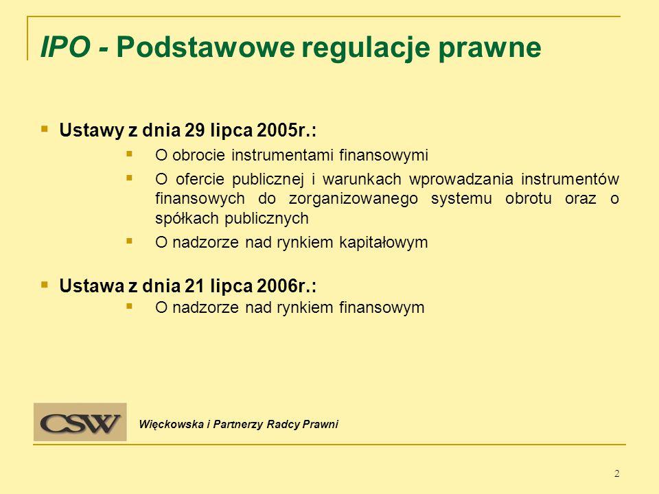  Ustawy z dnia 29 lipca 2005r.:  O obrocie instrumentami finansowymi  O ofercie publicznej i warunkach wprowadzania instrumentów finansowych do zorganizowanego systemu obrotu oraz o spółkach publicznych  O nadzorze nad rynkiem kapitałowym  Ustawa z dnia 21 lipca 2006r.:  O nadzorze nad rynkiem finansowym 2 IPO - Podstawowe regulacje prawne Więckowska i Partnerzy Radcy Prawni