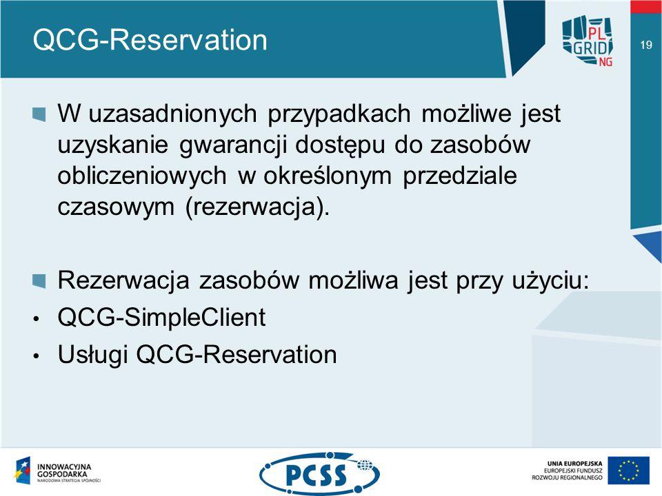 QCG-Reservation 19 W uzasadnionych przypadkach możliwe jest uzyskanie gwarancji dostępu do zasobów obliczeniowych w określonym przedziale czasowym (rezerwacja).