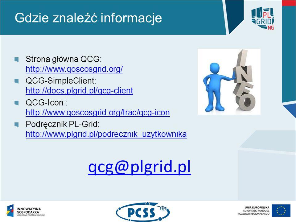 Gdzie znaleźć informacje Strona główna QCG: http://www.qoscosgrid.org/ http://www.qoscosgrid.org/ QCG-SimpleClient: http://docs.plgrid.pl/qcg-client http://docs.plgrid.pl/qcg-client QCG-Icon : http://www.qoscosgrid.org/trac/qcg-icon http://www.qoscosgrid.org/trac/qcg-icon Podręcznik PL-Grid: http://www.plgrid.pl/podrecznik_uzytkownika http://www.plgrid.pl/podrecznik_uzytkownika qcg@plgrid.pl