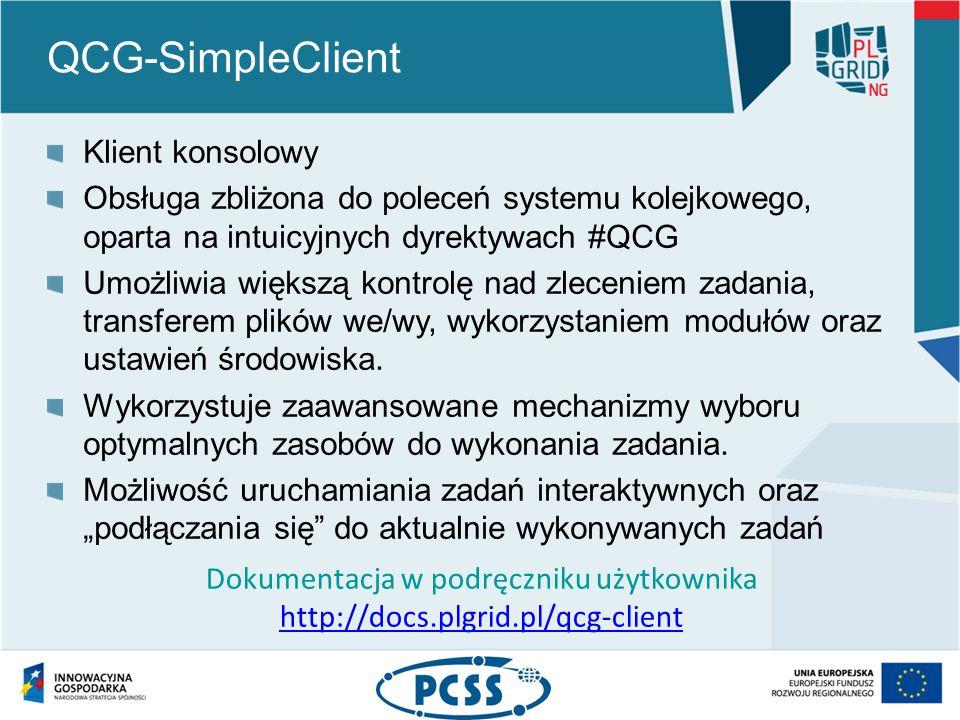 QCG-SimpleClient Klient konsolowy Obsługa zbliżona do poleceń systemu kolejkowego, oparta na intuicyjnych dyrektywach #QCG Umożliwia większą kontrolę nad zleceniem zadania, transferem plików we/wy, wykorzystaniem modułów oraz ustawień środowiska.