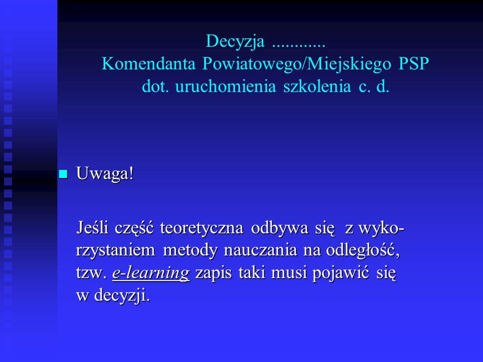 Decyzja............ Komendanta Powiatowego/Miejskiego PSP dot. uruchomienia szkolenia c. d. Uwaga! Uwaga! Jeśli część teoretyczna odbywa się z wyko- r