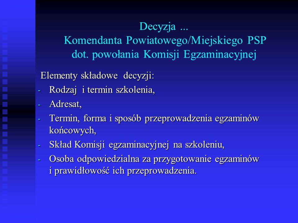 Decyzja... Komendanta Powiatowego/Miejskiego PSP dot. powołania Komisji Egzaminacyjnej Elementy składowe decyzji: Elementy składowe decyzji: - Rodzaj