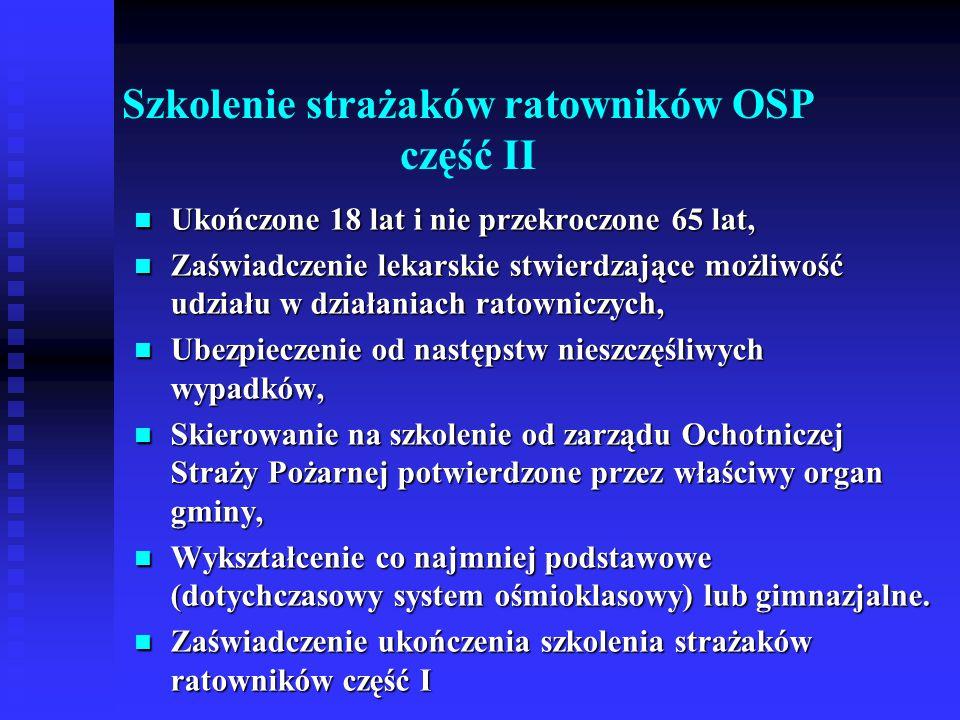 Szkolenie z zakresu ratownictwa technicznego dla strażaków ratowników OSP Ukończone 18 lat i nie przekroczone 65 lat, Ukończone 18 lat i nie przekroczone 65 lat, Zaświadczenie lekarskie stwierdzające możliwość udziału w działaniach ratowniczych, Zaświadczenie lekarskie stwierdzające możliwość udziału w działaniach ratowniczych, Ubezpieczenie od następstw nieszczęśliwych wypadków, Ubezpieczenie od następstw nieszczęśliwych wypadków, Skierowanie na szkolenie od zarządu Ochotniczej Straży Pożarnej potwierdzone przez właściwy organ gminy, Skierowanie na szkolenie od zarządu Ochotniczej Straży Pożarnej potwierdzone przez właściwy organ gminy, Wykształcenie co najmniej podstawowe (dotychczasowy system ośmioklasowy) lub gimnazjalne.