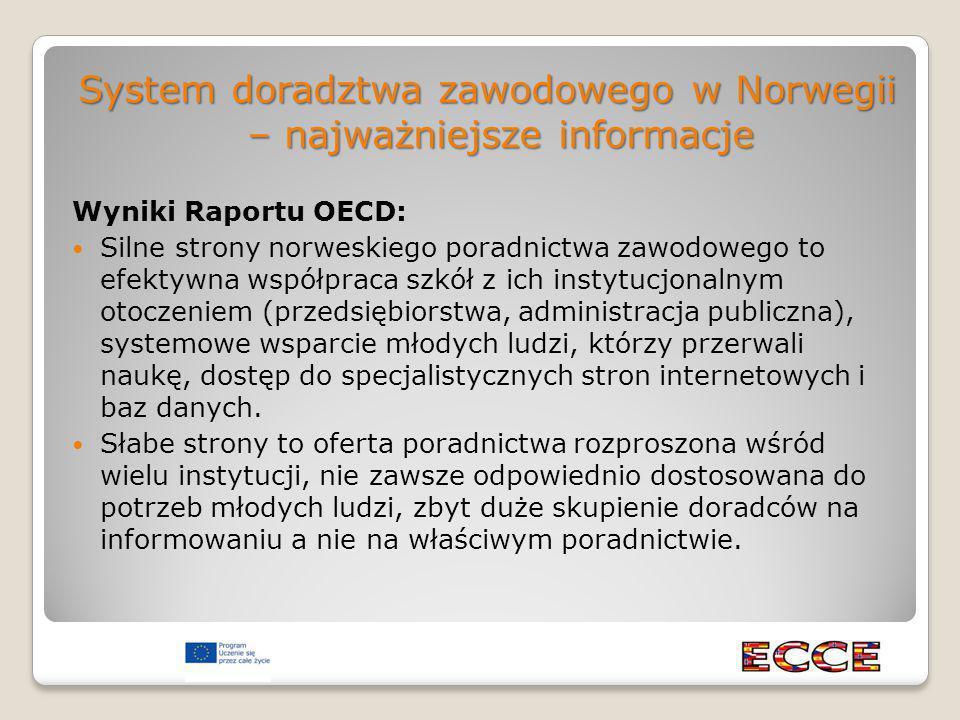 System doradztwa zawodowego w Norwegii – najważniejsze informacje Wyniki Raportu OECD: Silne strony norweskiego poradnictwa zawodowego to efektywna współpraca szkół z ich instytucjonalnym otoczeniem (przedsiębiorstwa, administracja publiczna), systemowe wsparcie młodych ludzi, którzy przerwali naukę, dostęp do specjalistycznych stron internetowych i baz danych.