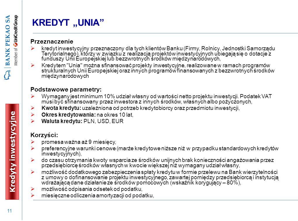 """11 KREDYT """"UNIA"""" Przeznaczenie  kredyt inwestycyjny przeznaczony dla tych klientów Banku (Firmy, Rolnicy, Jednostki Samorządu Terytorialnego), którzy"""