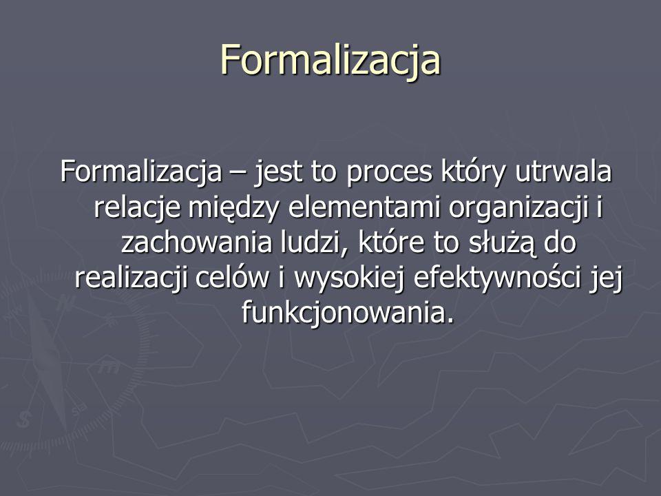 Formalizacja Formalizacja – jest to proces który utrwala relacje między elementami organizacji i zachowania ludzi, które to służą do realizacji celów