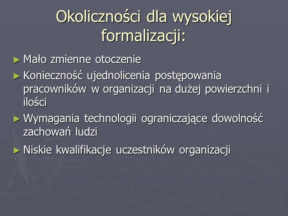 Okoliczności dla wysokiej formalizacji: ► Mało zmienne otoczenie ► Konieczność ujednolicenia postępowania pracowników w organizacji na dużej powierzch