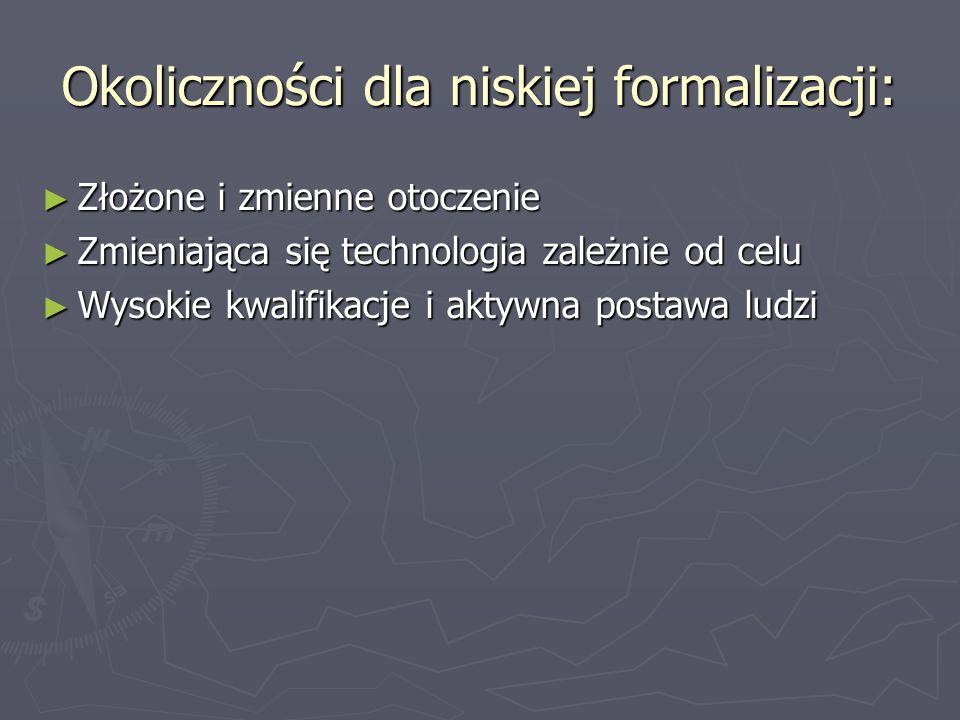 Okoliczności dla niskiej formalizacji: ► Złożone i zmienne otoczenie ► Zmieniająca się technologia zależnie od celu ► Wysokie kwalifikacje i aktywna p