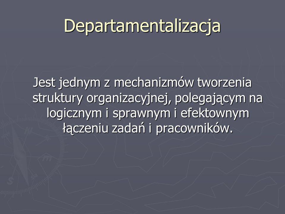 Departamentalizacja Jest jednym z mechanizmów tworzenia struktury organizacyjnej, polegającym na logicznym i sprawnym i efektownym łączeniu zadań i pr