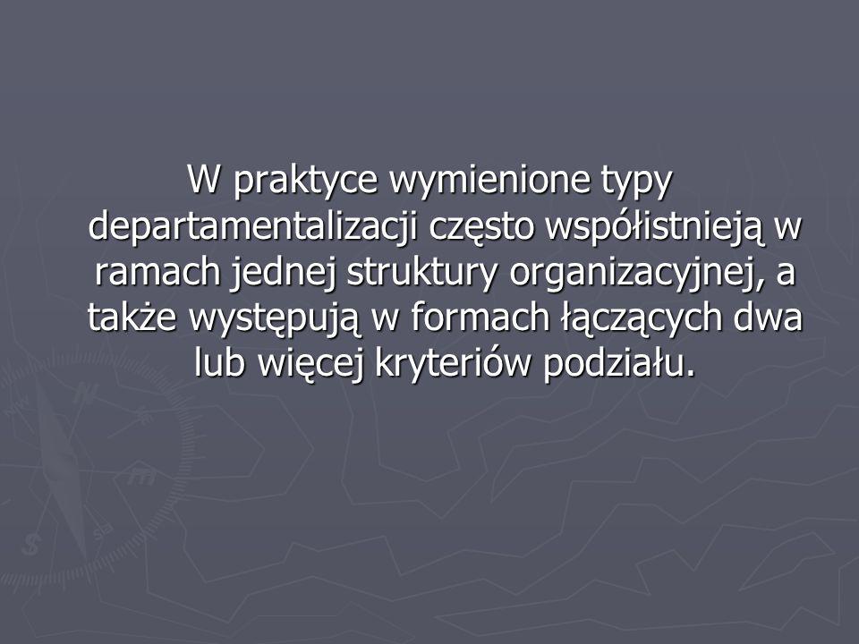 W praktyce wymienione typy departamentalizacji często współistnieją w ramach jednej struktury organizacyjnej, a także występują w formach łączących dw