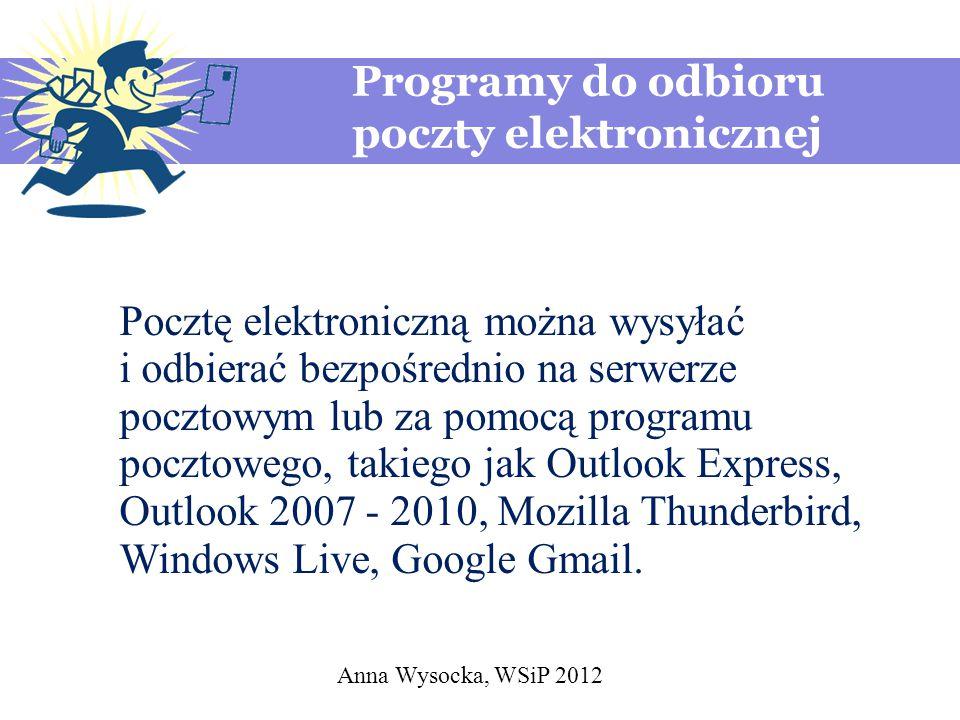 Anna Wysocka, WSiP 2012 Programy do odbioru poczty elektronicznej Pocztę elektroniczną można wysyłać i odbierać bezpośrednio na serwerze pocztowym lub za pomocą programu pocztowego, takiego jak Outlook Express, Outlook 2007 - 2010, Mozilla Thunderbird, Windows Live, Google Gmail.