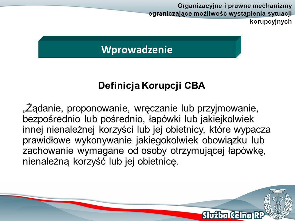 """3 Organizacyjne i prawne mechanizmy ograniczające możliwość wystąpienia sytuacji korupcyjnych Definicja Korupcji CBA """"Żądanie, proponowanie, wręczanie lub przyjmowanie, bezpośrednio lub pośrednio, łapówki lub jakiejkolwiek innej nienależnej korzyści lub jej obietnicy, które wypacza prawidłowe wykonywanie jakiegokolwiek obowiązku lub zachowanie wymagane od osoby otrzymującej łapówkę, nienależną korzyść lub jej obietnicę."""