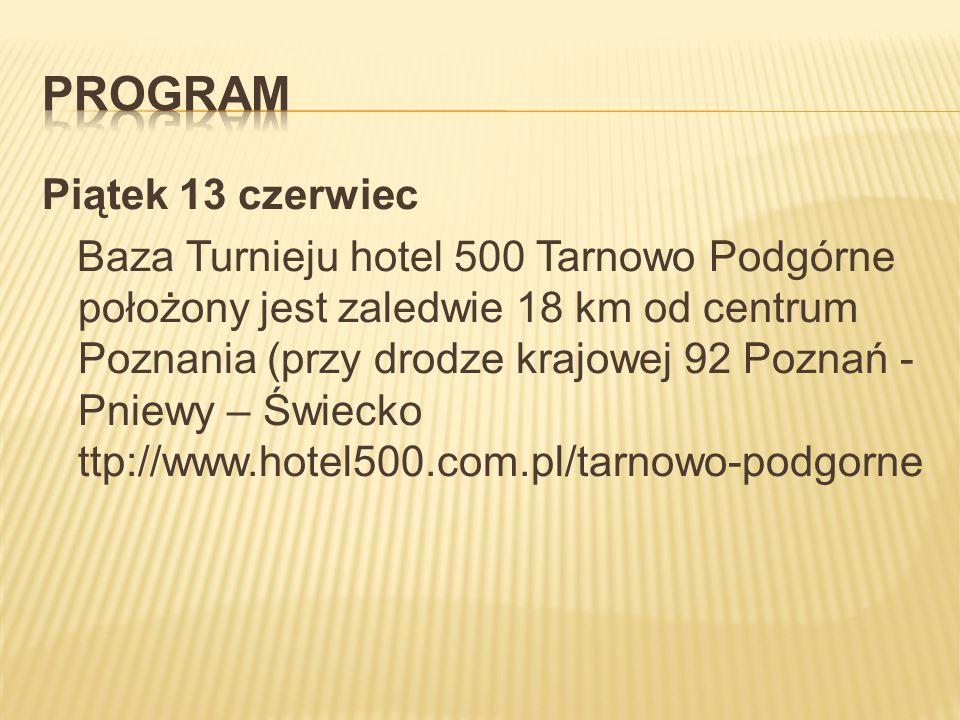 Piątek 13 czerwiec Baza Turnieju hotel 500 Tarnowo Podgórne położony jest zaledwie 18 km od centrum Poznania (przy drodze krajowej 92 Poznań - Pniewy – Świecko ttp://www.hotel500.com.pl/tarnowo-podgorne