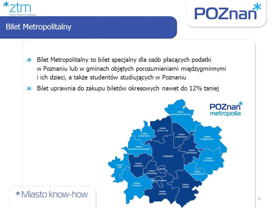 4 Bilet Metropolitalny to bilet specjalny dla osób płacących podatki w Poznaniu lub w gminach objętych porozumieniami międzygminnymi i ich dzieci, a także studentów studiujących w Poznaniu Bilet uprawnia do zakupu biletów okresowych nawet do 12% taniej Bilet Metropolitalny