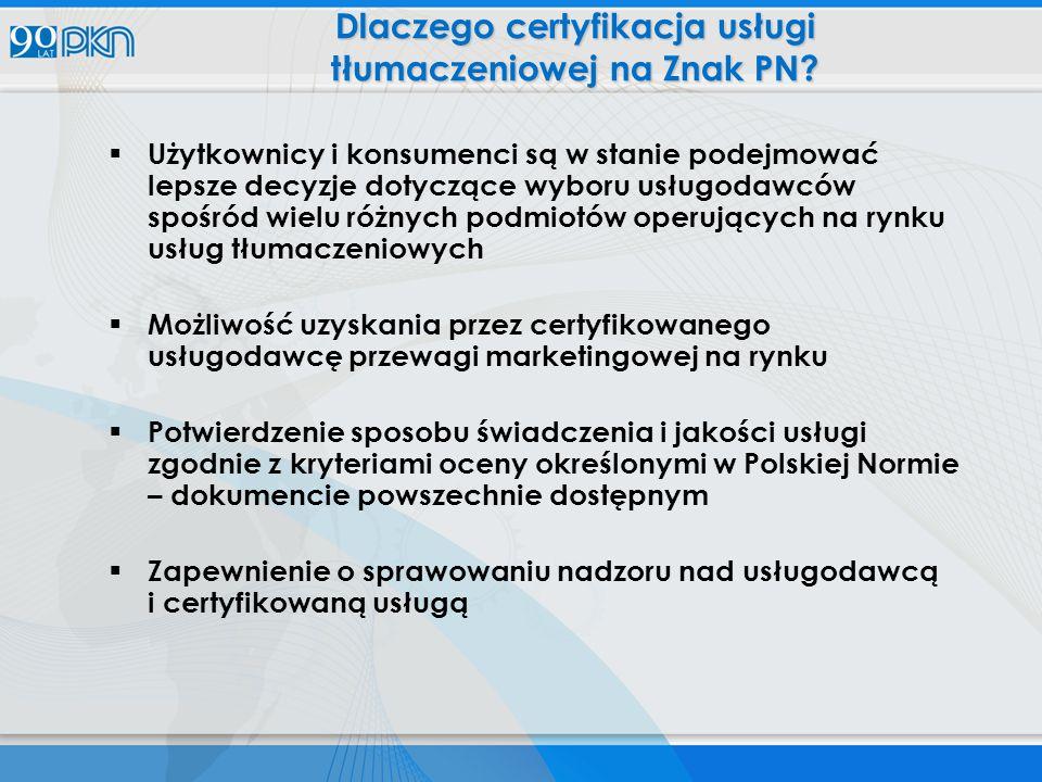  Użytkownicy i konsumenci są w stanie podejmować lepsze decyzje dotyczące wyboru usługodawców spośród wielu różnych podmiotów operujących na rynku usług tłumaczeniowych  Możliwość uzyskania przez certyfikowanego usługodawcę przewagi marketingowej na rynku  Potwierdzenie sposobu świadczenia i jakości usługi zgodnie z kryteriami oceny określonymi w Polskiej Normie – dokumencie powszechnie dostępnym  Zapewnienie o sprawowaniu nadzoru nad usługodawcą i certyfikowaną usługą Dlaczego certyfikacja usługi tłumaczeniowej na Znak PN?