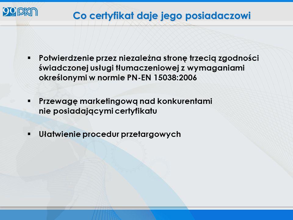  Potwierdzenie przez niezależna stronę trzecią zgodności świadczonej usługi tłumaczeniowej z wymaganiami określonymi w normie PN-EN 15038:2006  Przewagę marketingową nad konkurentami nie posiadającymi certyfikatu  Ułatwienie procedur przetargowych Co certyfikat daje jego posiadaczowi