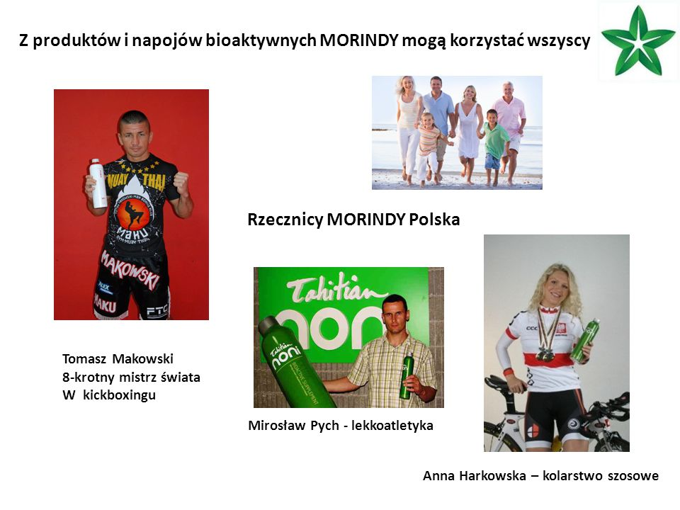 Z produktów i napojów bioaktywnych MORINDY mogą korzystać wszyscy Rzecznicy MORINDY Polska Mirosław Pych - lekkoatletyka Anna Harkowska – kolarstwo szosowe Tomasz Makowski 8-krotny mistrz świata W kickboxingu