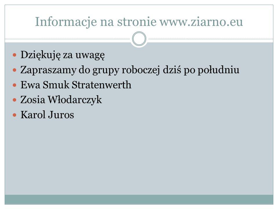 Informacje na stronie www.ziarno.eu Dziękuję za uwagę Zapraszamy do grupy roboczej dziś po południu Ewa Smuk Stratenwerth Zosia Włodarczyk Karol Juros