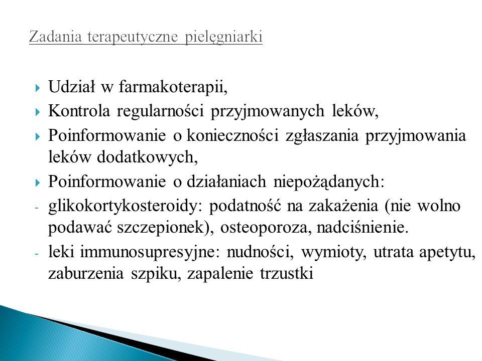  Udział w farmakoterapii,  Kontrola regularności przyjmowanych leków,  Poinformowanie o konieczności zgłaszania przyjmowania leków dodatkowych,  Poinformowanie o działaniach niepożądanych: - glikokortykosteroidy: podatność na zakażenia (nie wolno podawać szczepionek), osteoporoza, nadciśnienie.