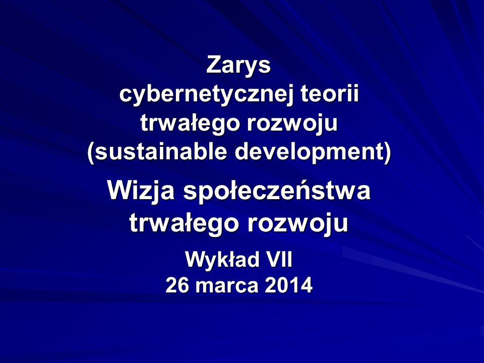 Zarys cybernetycznej teorii trwałego rozwoju (sustainable development) Wizja społeczeństwa trwałego rozwoju Wykład VII 26 marca 2014