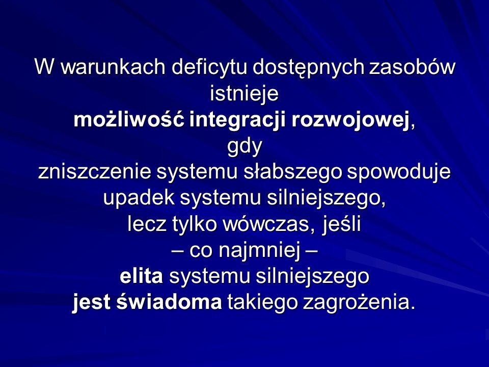W warunkach deficytu dostępnych zasobów istnieje możliwość integracji rozwojowej, gdy zniszczenie systemu słabszego spowoduje upadek systemu silniejszego, lecz tylko wówczas, jeśli – co najmniej – elita systemu silniejszego jest świadoma takiego zagrożenia.