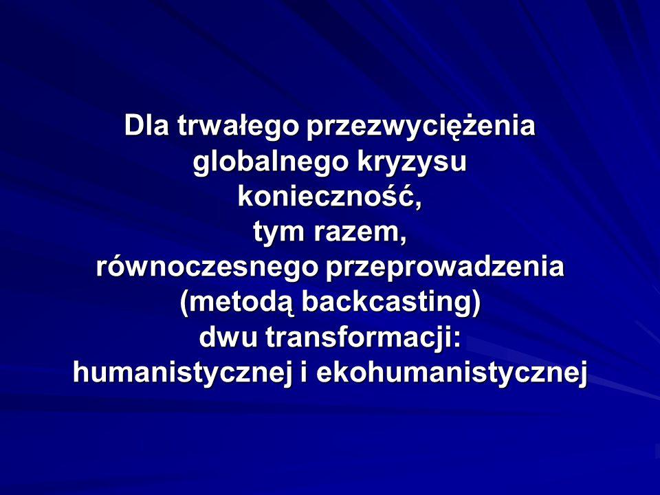 Dla trwałego przezwyciężenia globalnego kryzysu konieczność, tym razem, równoczesnego przeprowadzenia (metodą backcasting) dwu transformacji: humanistycznej i ekohumanistycznej